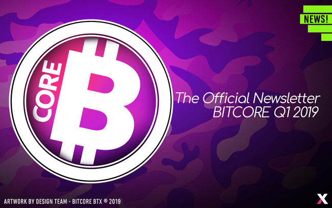 The Official Newsletter of BitCore BTX, Q1 2019